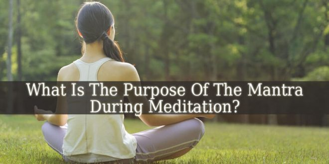 What Is The Purpose Of The Mantra During Meditation?