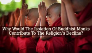 Why Would The Isolation Of Buddhist Monks Contribute To The Religion's Decline?