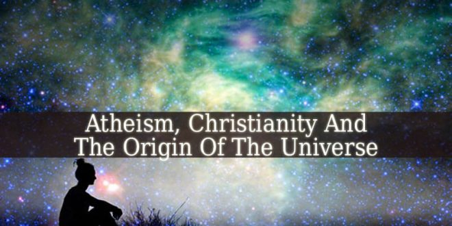Where Do Atheism And Christianity Agree And Disagree On Views Of The Origin Of The Universe?
